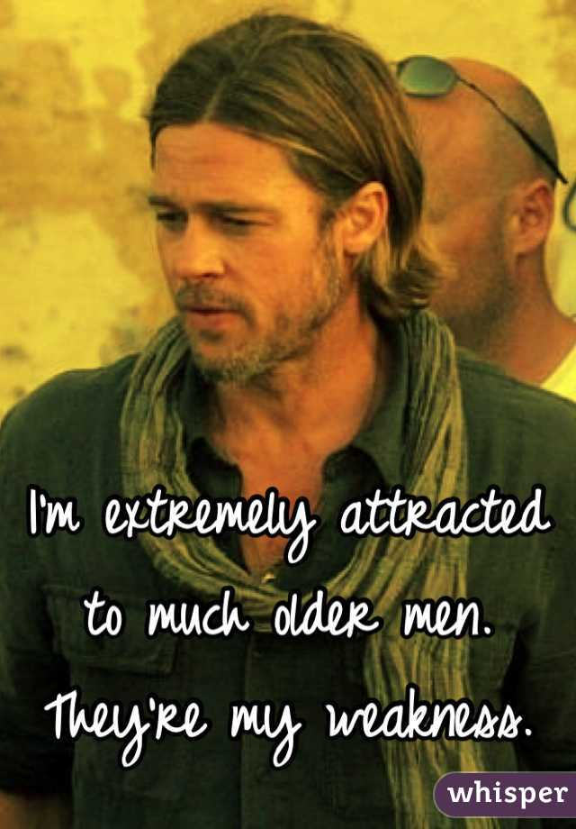 I'm extremely attracted   to much older men.  They're my weakness.