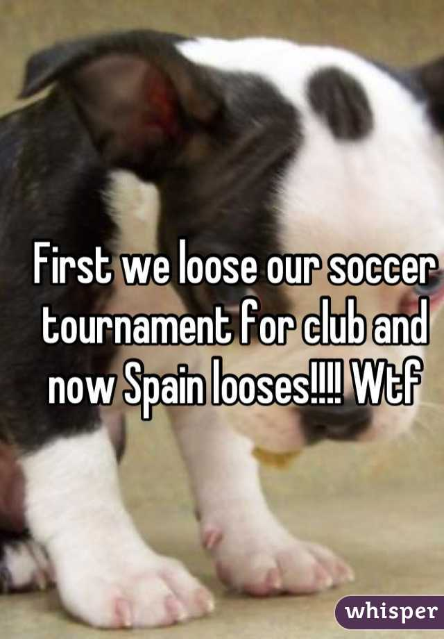First we loose our soccer tournament for club and now Spain looses!!!! Wtf