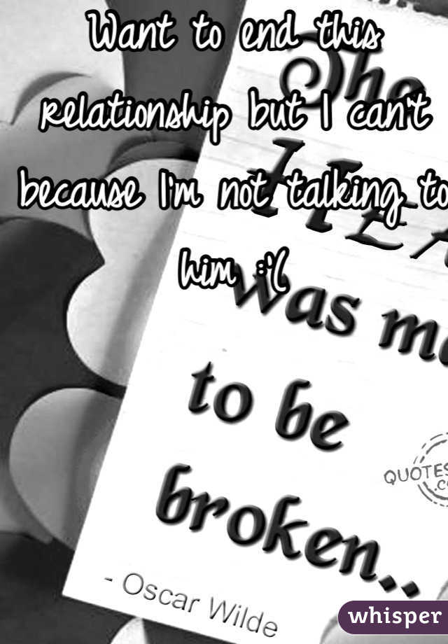Want to end this relationship but I can't because I'm not talking to him :'(
