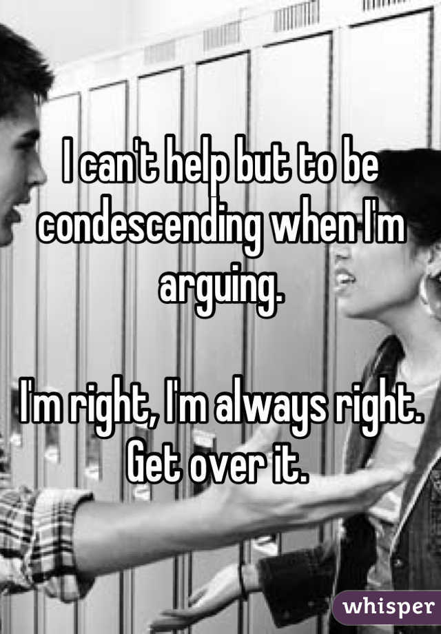 I can't help but to be condescending when I'm arguing.   I'm right, I'm always right.  Get over it.