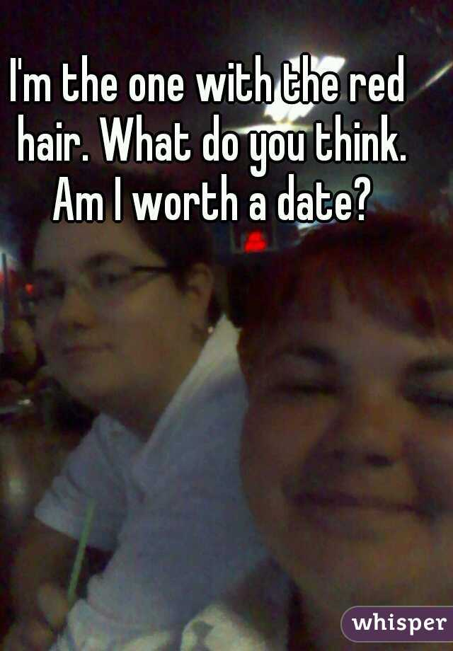 I'm the one with the red hair. What do you think. Am I worth a date?