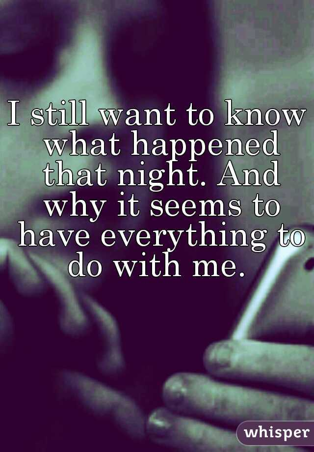 I still want to know what happened that night. And why it seems to have everything to do with me.