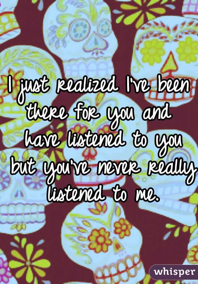 I just realized I've been there for you and  have listened to you but you've never really listened to me.