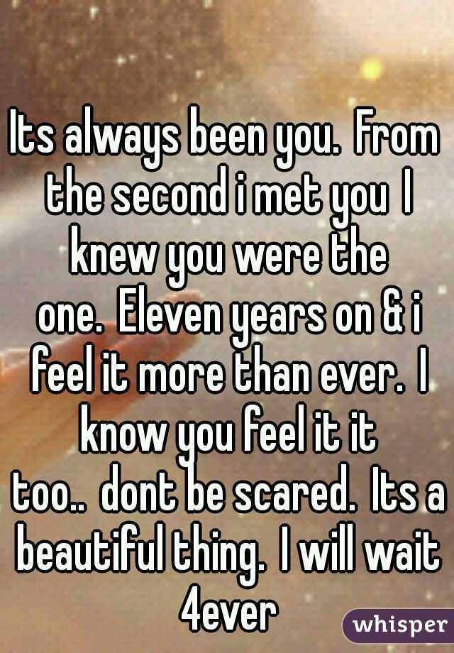 Its always been you. From the second i met you I knew you were the one. Eleven years on & i feel it more than ever. I know you feel it it too.. dont be scared. Its a beautiful thing. I will wait 4ever