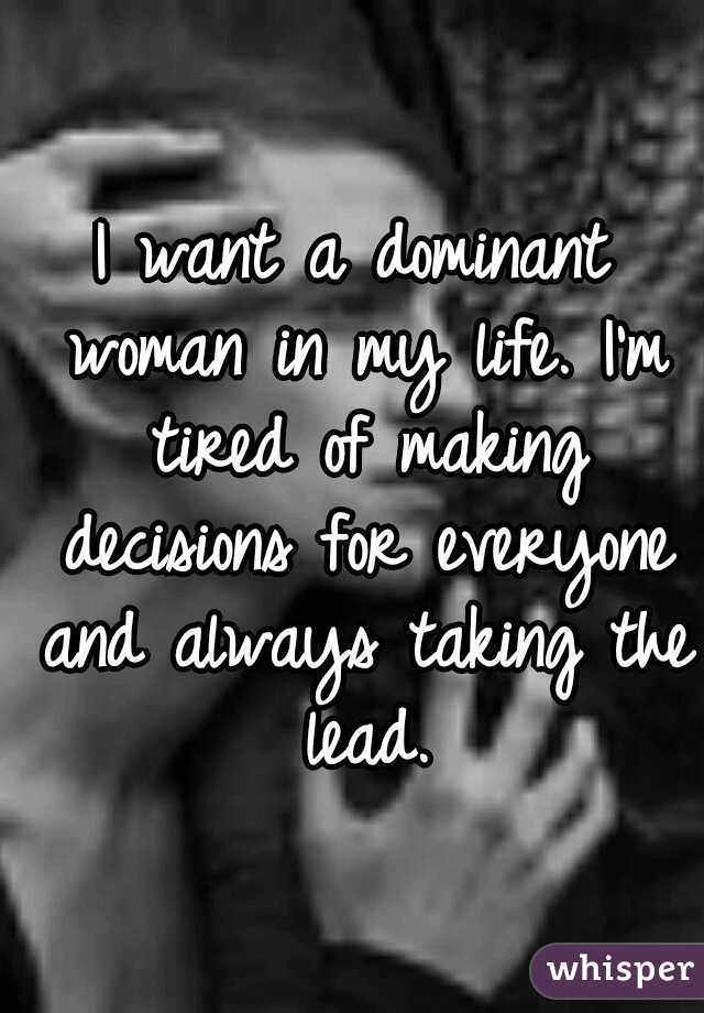 I want a dominant woman in my life. I'm tired of making decisions for everyone and always taking the lead.
