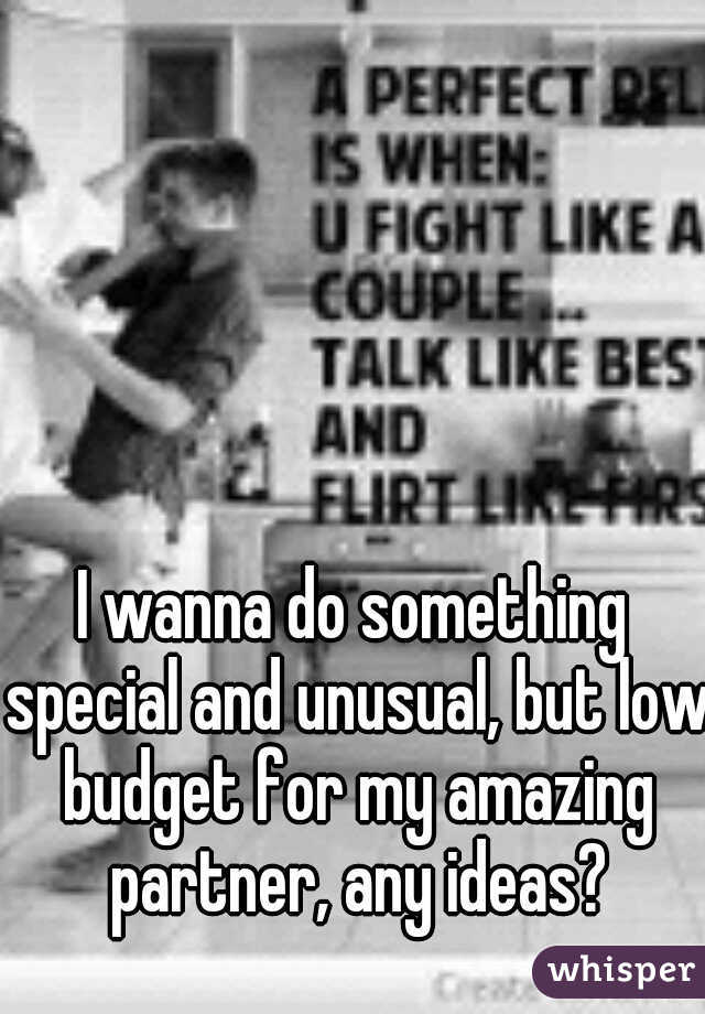 I wanna do something special and unusual, but low budget for my amazing partner, any ideas?