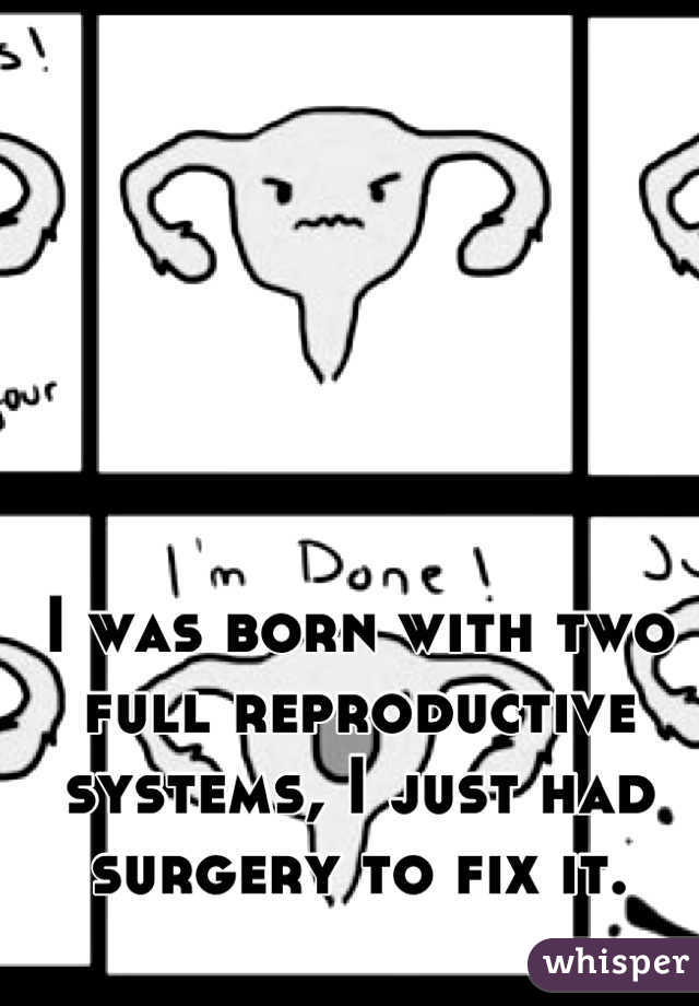 I was born with two full reproductive systems, I just had surgery to fix it.
