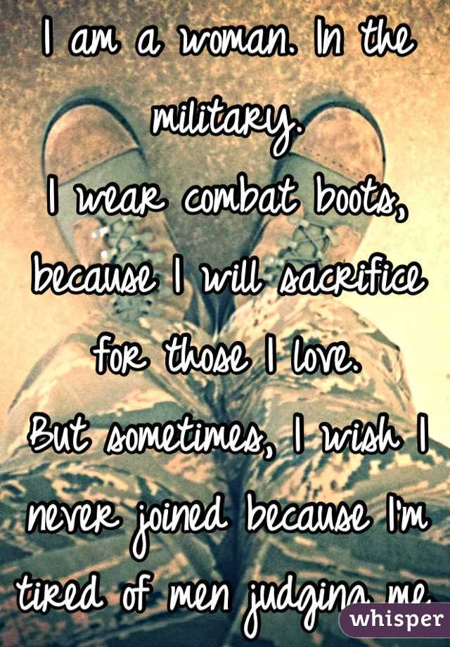 I am a woman. In the military. I wear combat boots, because I will sacrifice for those I love. But sometimes, I wish I never joined because I'm tired of men judging me.