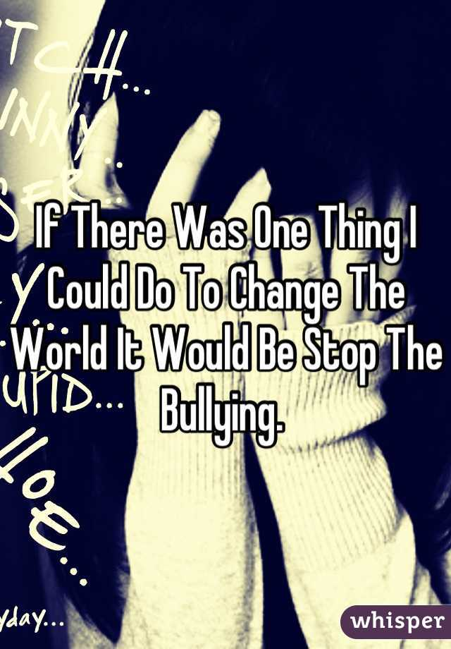 If There Was One Thing I Could Do To Change The World It Would Be Stop The Bullying.