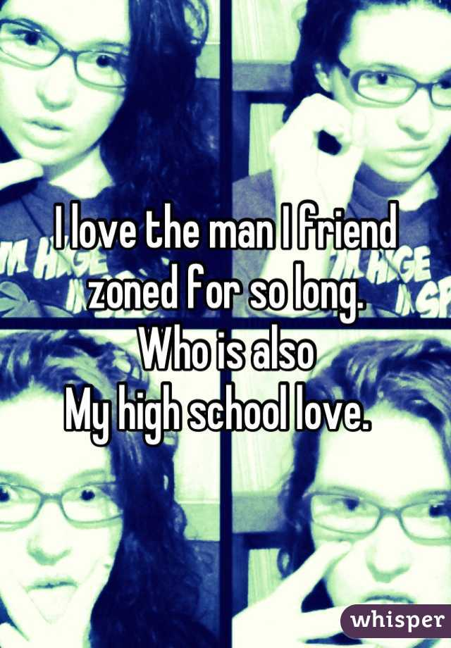 I love the man I friend zoned for so long.  Who is also My high school love.