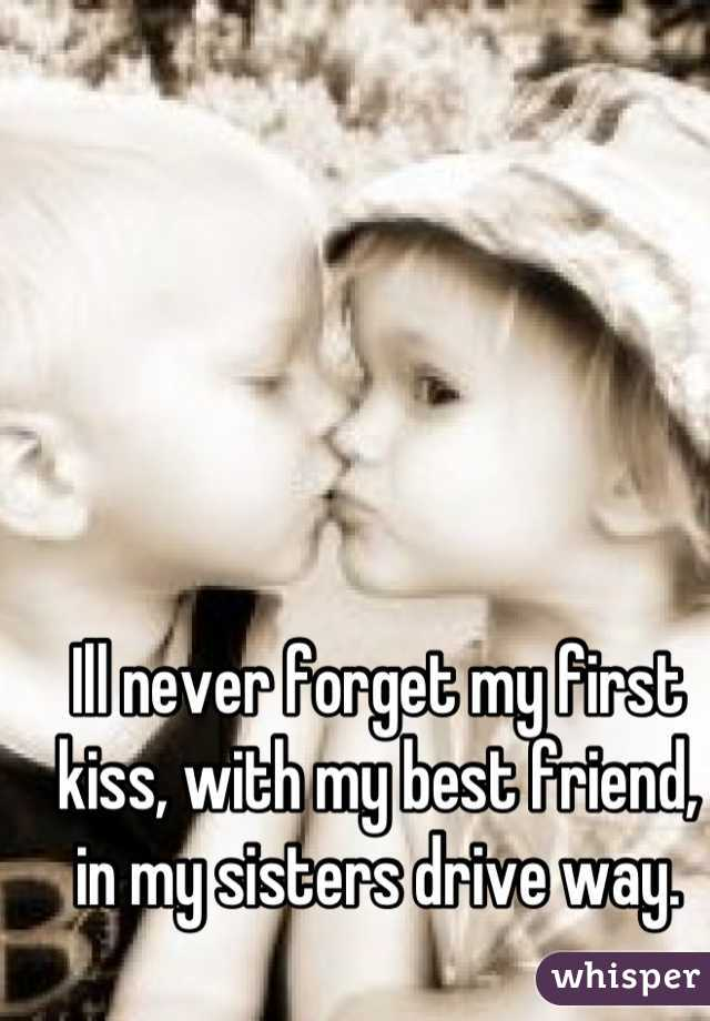 Ill never forget my first kiss, with my best friend, in my sisters drive way.