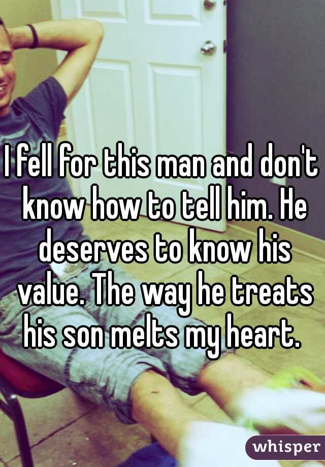 I fell for this man and don't know how to tell him. He deserves to know his value. The way he treats his son melts my heart.