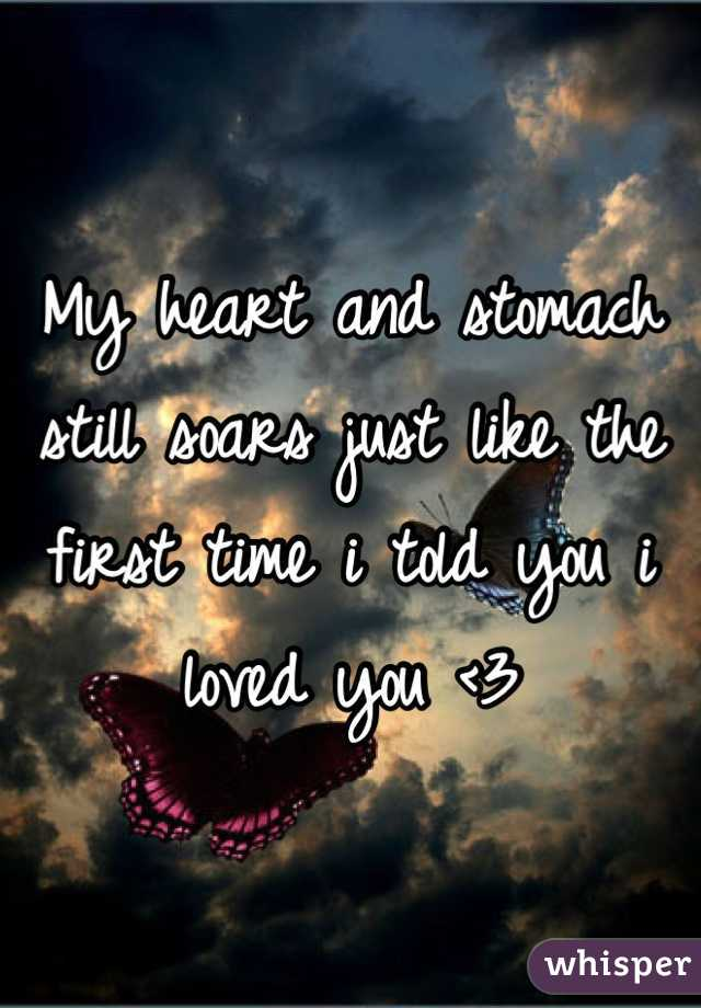 My heart and stomach still soars just like the first time i told you i loved you <3
