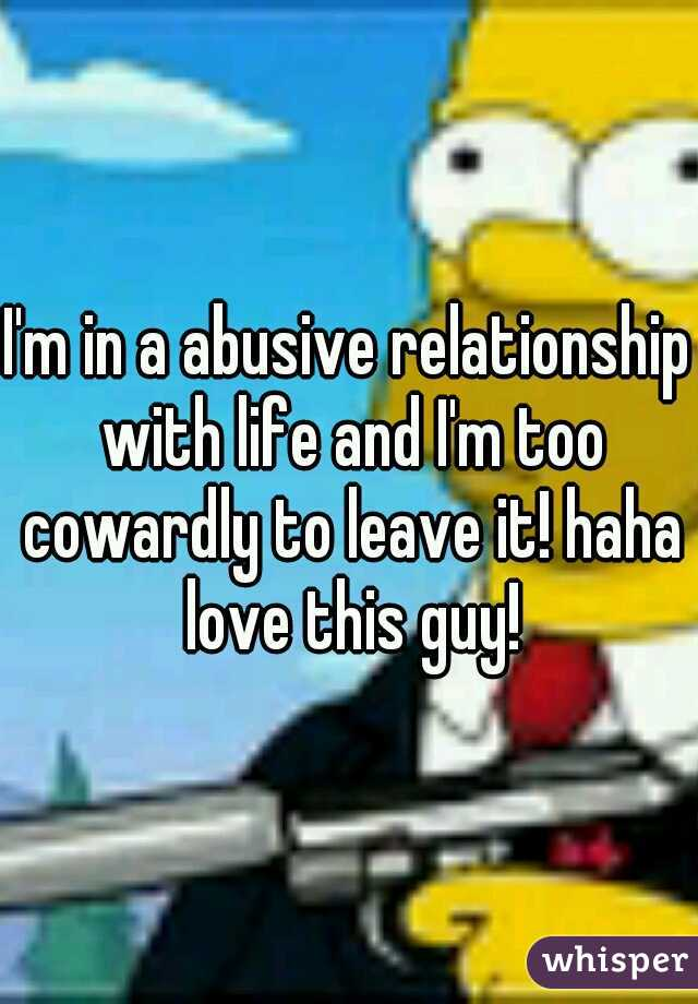 I'm in a abusive relationship with life and I'm too cowardly to leave it! haha love this guy!