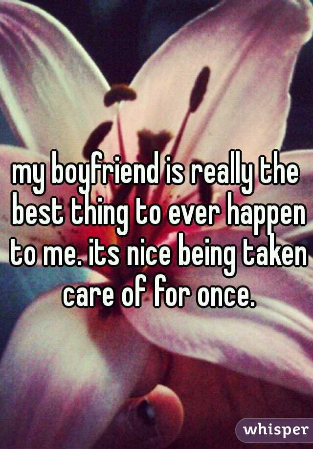my boyfriend is really the best thing to ever happen to me. its nice being taken care of for once.