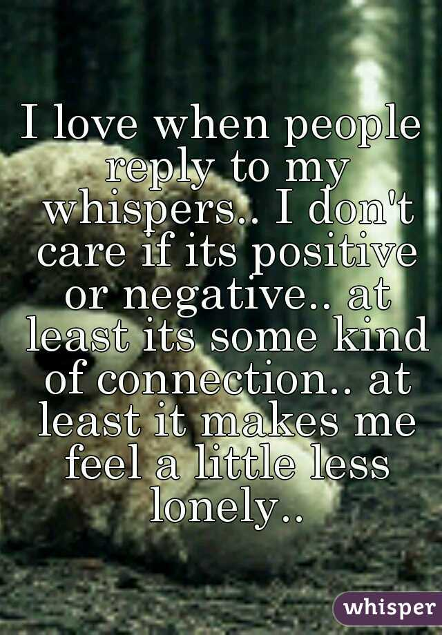 I love when people reply to my whispers.. I don't care if its positive or negative.. at least its some kind of connection.. at least it makes me feel a little less lonely..