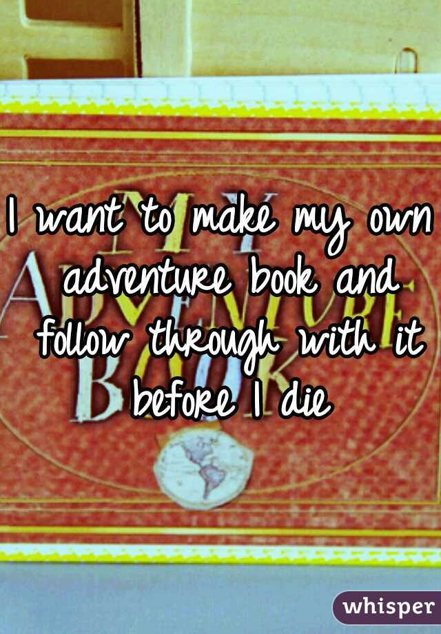 I want to make my own adventure book and follow through with it before I die