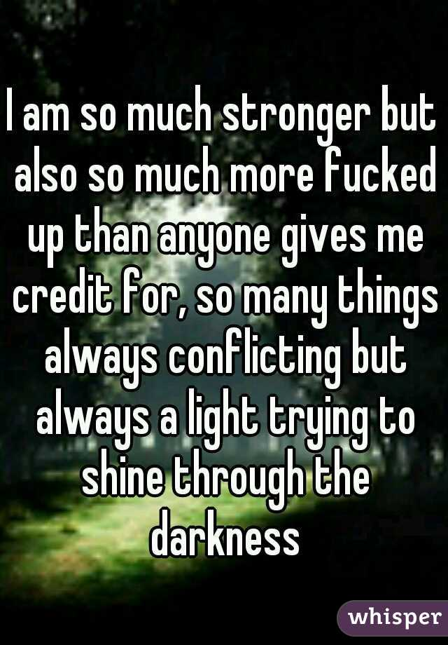 I am so much stronger but also so much more fucked up than anyone gives me credit for, so many things always conflicting but always a light trying to shine through the darkness