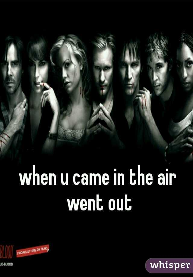 when u came in the air went out