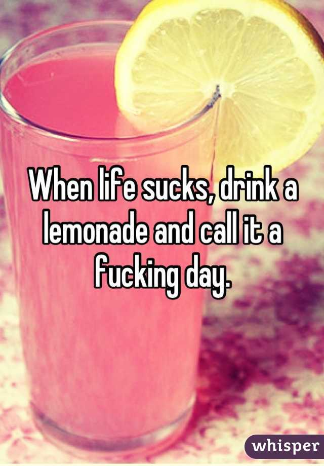 When life sucks, drink a lemonade and call it a fucking day.