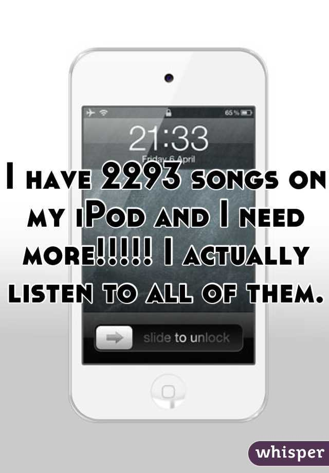 I have 2293 songs on my iPod and I need more!!!!! I actually listen to all of them.