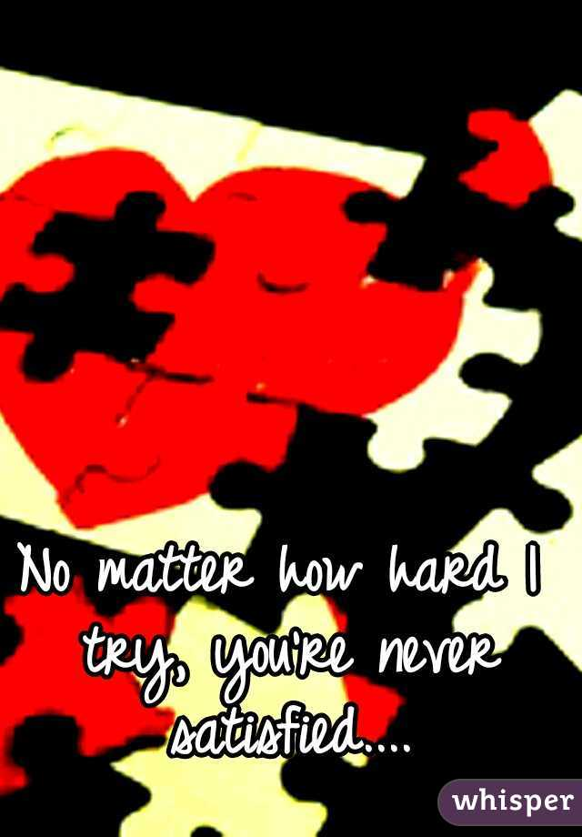No matter how hard I try, you're never satisfied....