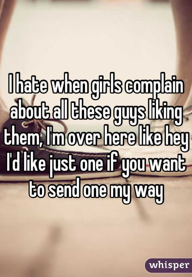 I hate when girls complain about all these guys liking them, I'm over here like hey I'd like just one if you want to send one my way