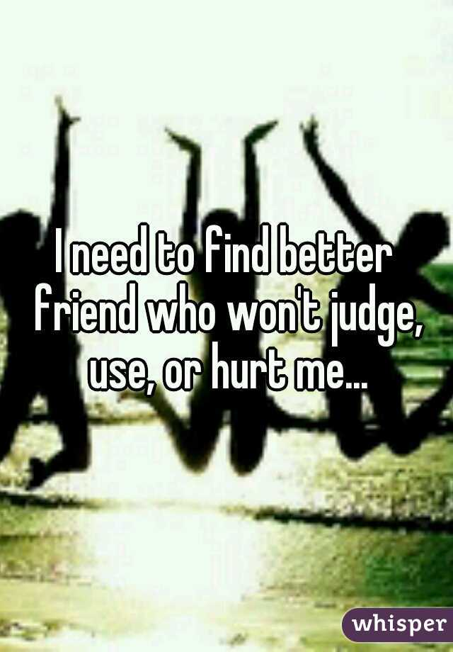 I need to find better friend who won't judge, use, or hurt me...