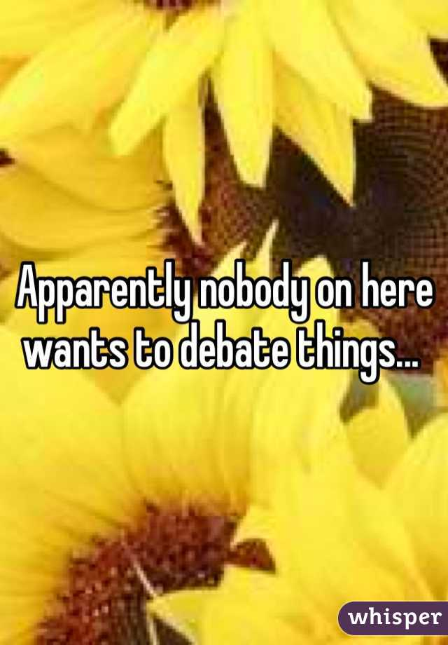 Apparently nobody on here wants to debate things...