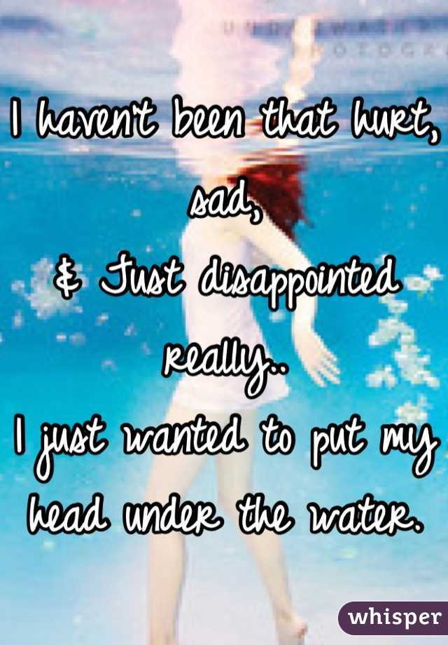 I haven't been that hurt, sad, & Just disappointed really.. I just wanted to put my head under the water.