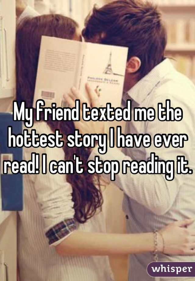 My friend texted me the hottest story I have ever read! I can't stop reading it.