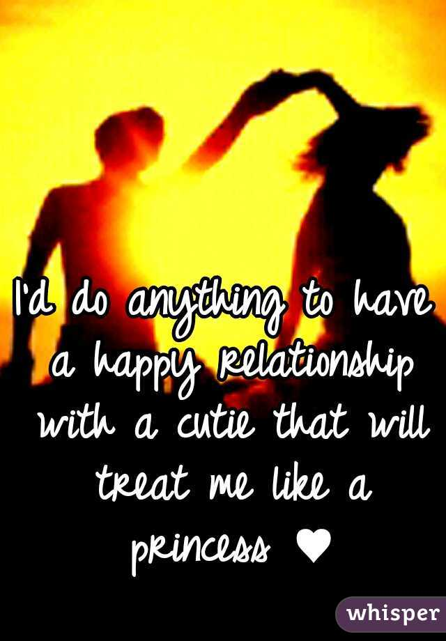 I'd do anything to have a happy relationship with a cutie that will treat me like a princess ♥