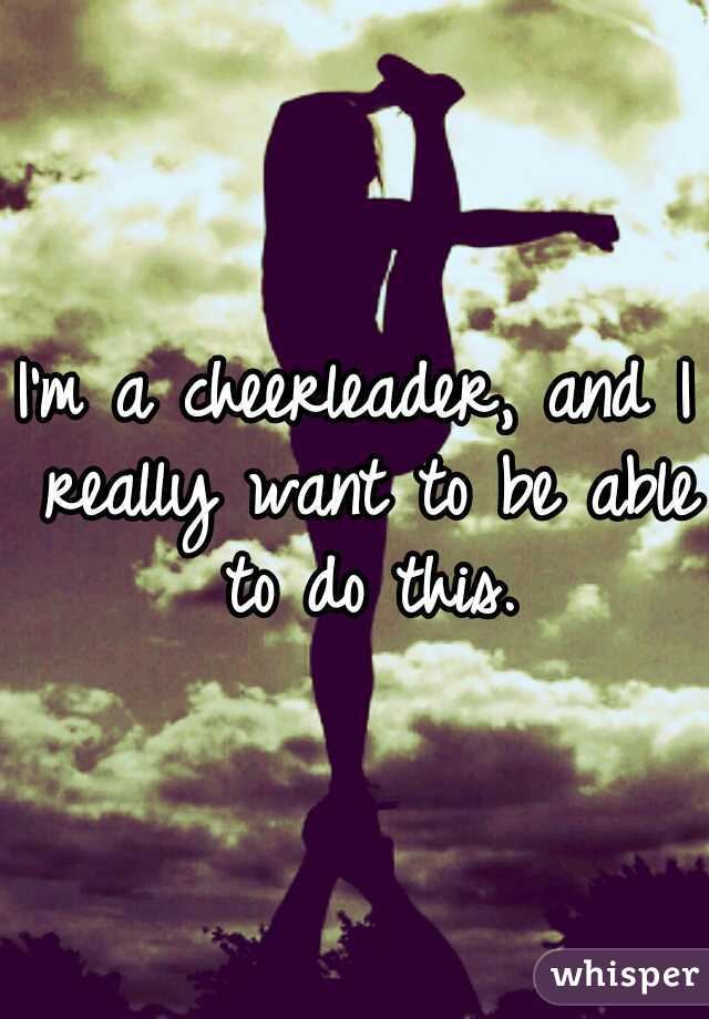 I'm a cheerleader, and I really want to be able to do this.