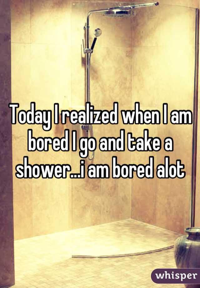 Today I realized when I am bored I go and take a shower...i am bored alot