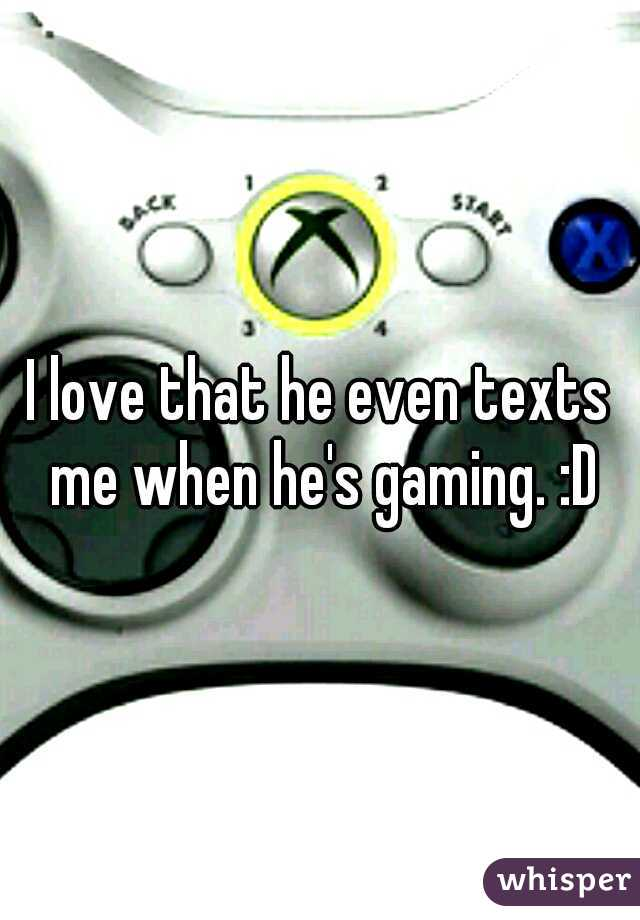 I love that he even texts me when he's gaming. :D