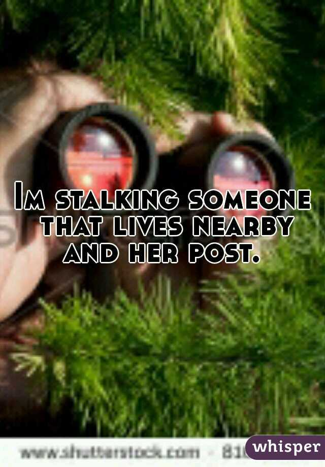 Im stalking someone that lives nearby and her post.