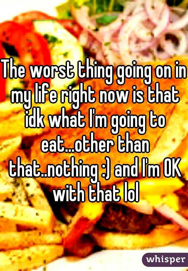 The worst thing going on in my life right now is that idk what I'm going to eat...other than that..nothing :) and I'm OK with that lol