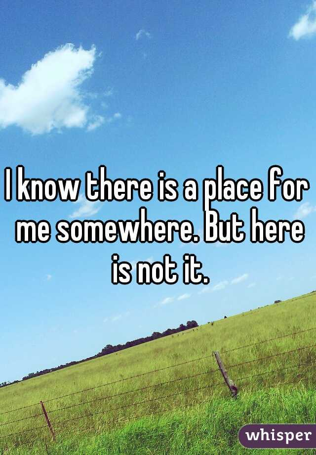 I know there is a place for me somewhere. But here is not it.
