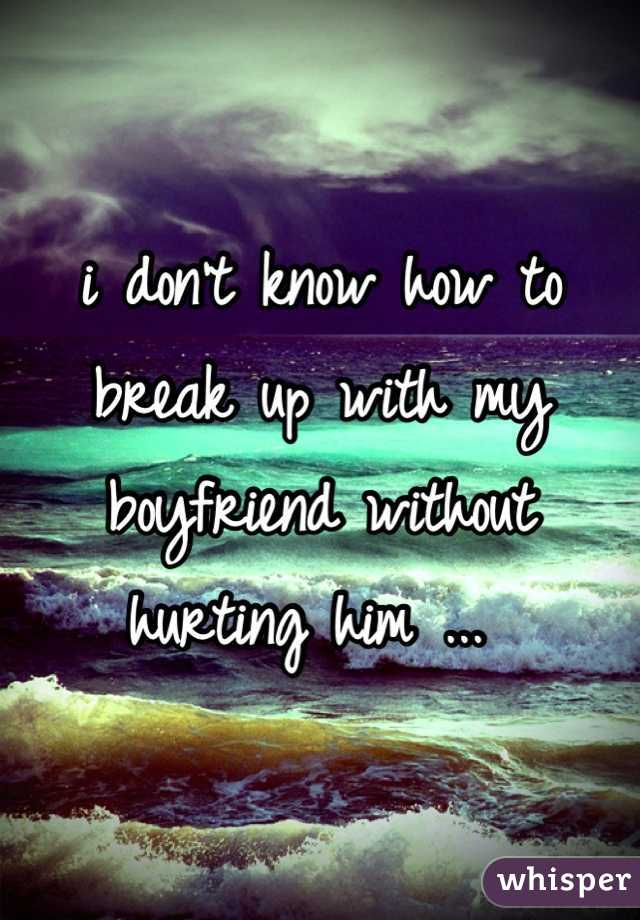 i don't know how to break up with my boyfriend without hurting him ...