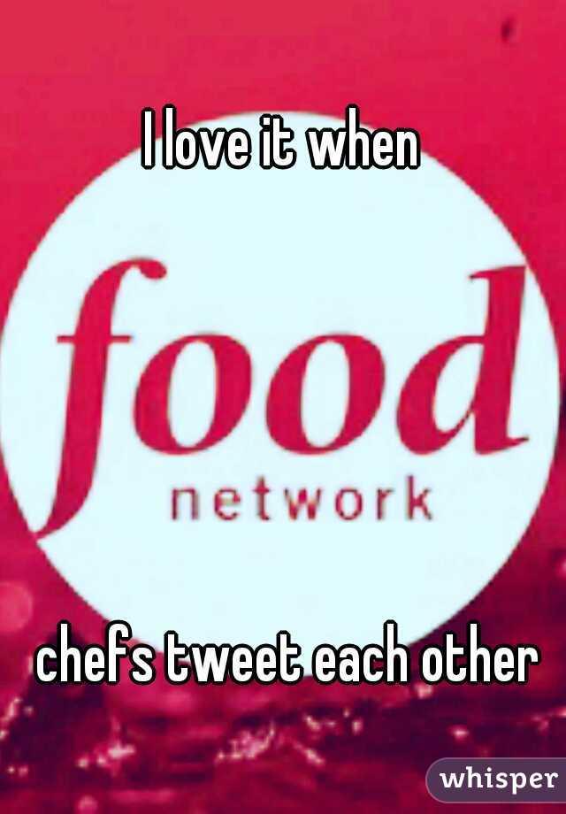 I love it when                                                                                                                    chefs tweet each other