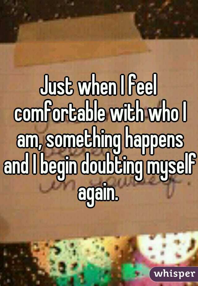 Just when I feel comfortable with who I am, something happens and I begin doubting myself again.