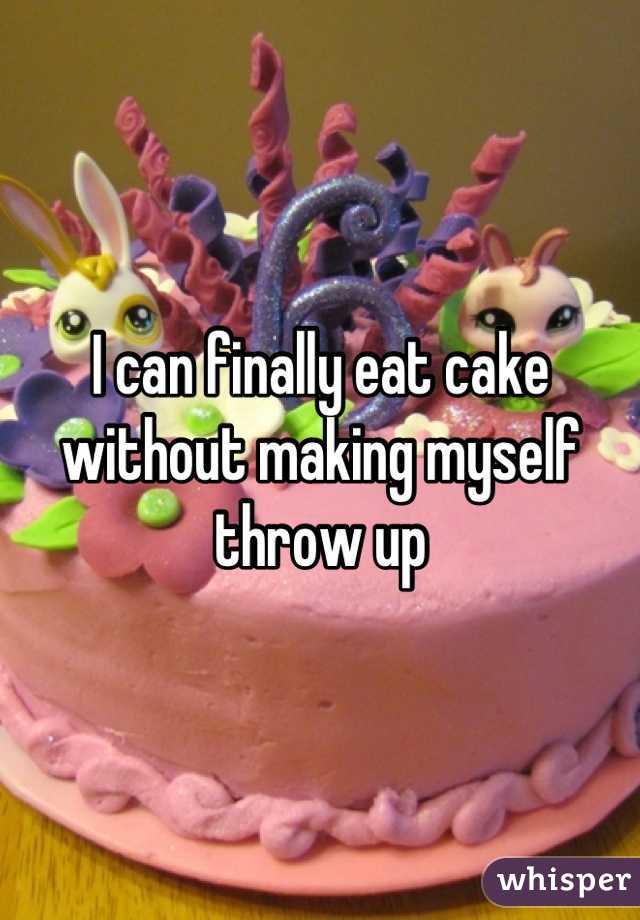 I can finally eat cake without making myself throw up