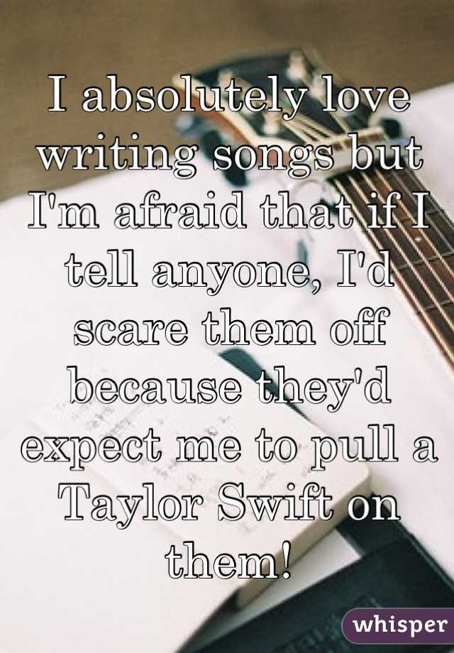 I absolutely love writing songs but I'm afraid that if I tell anyone, I'd scare them off because they'd expect me to pull a Taylor Swift on them!