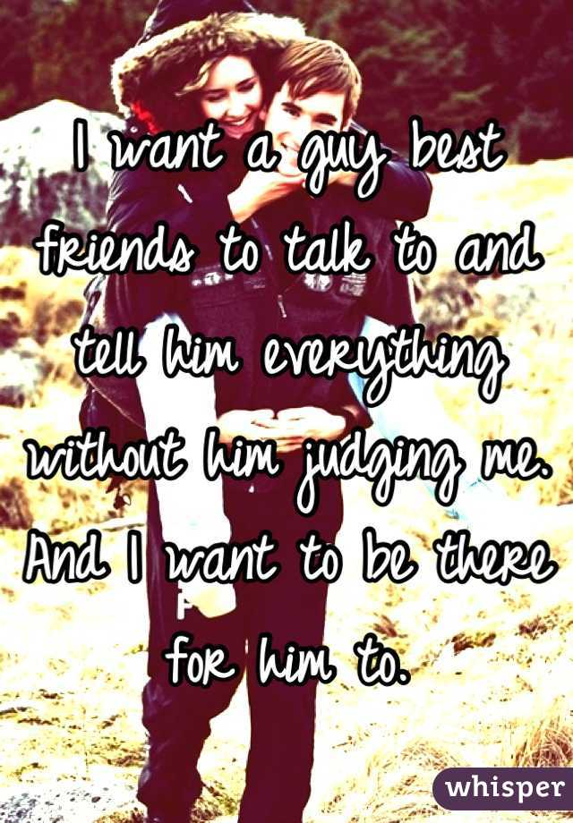 I want a guy best friends to talk to and tell him everything without him judging me. And I want to be there for him to.