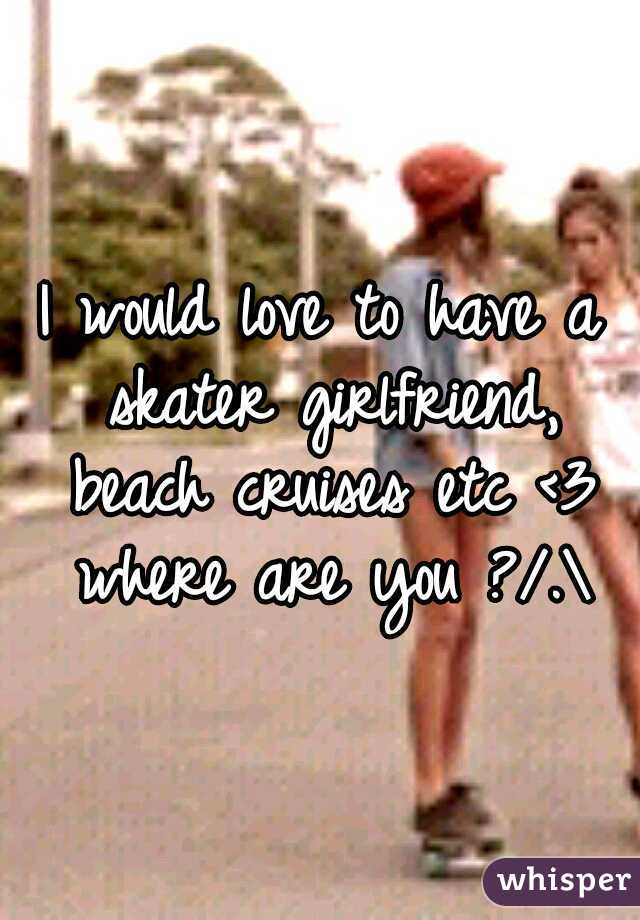 I would love to have a skater girlfriend, beach cruises etc <3 where are you ?/.\