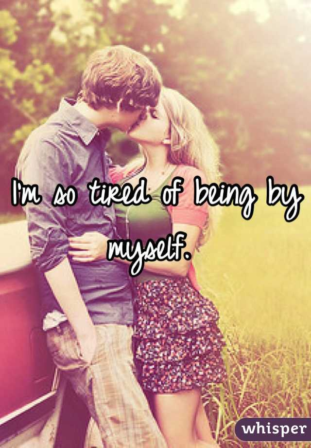 I'm so tired of being by myself.