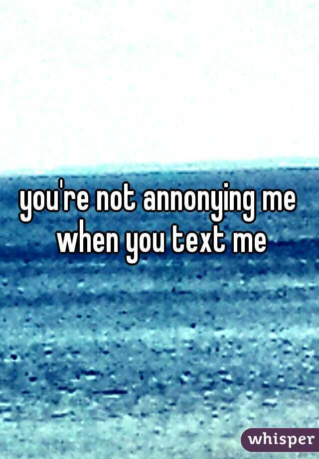 you're not annonying me when you text me
