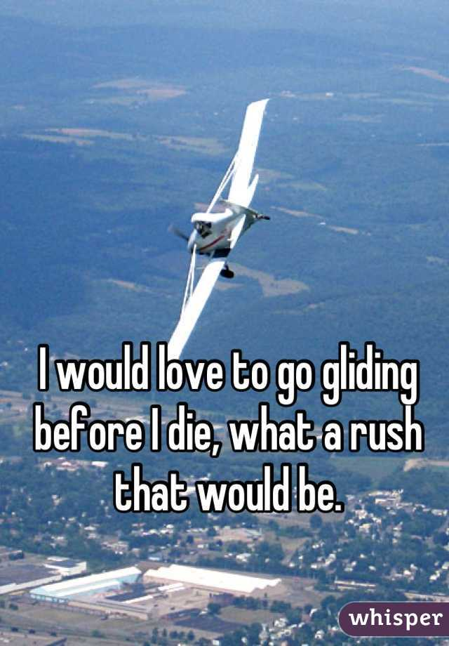 I would love to go gliding before I die, what a rush that would be.