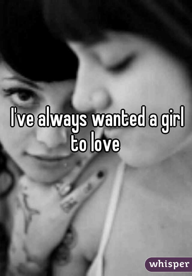 I've always wanted a girl to love