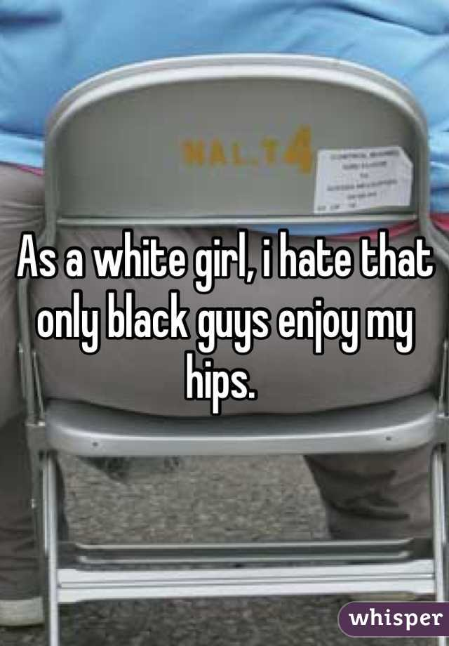As a white girl, i hate that  only black guys enjoy my hips.